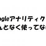なんとなく使ってない?Googleアナリティクスの基本的な用語を整理しよう